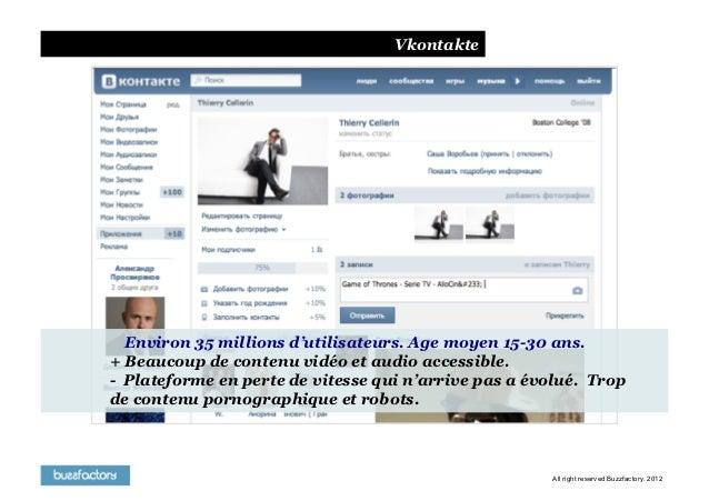 Vkontakte  Environ 35 millions d'utilisateurs. Age moyen 15-30 ans.+ Beaucoup de contenu vidéo et audio accessible.- Plate...