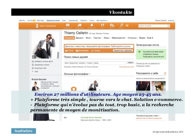 Vkontakte  Environ 27 millions d'utilisateurs. Age moyen 25-45 ans.+ Plateforme très simple , tourne vers le chat. Solutio...