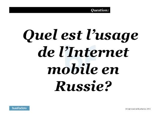 Question:Quel est l'usage de l'Internet  mobile en    Russie?                     All right reserved Buzzfactory. 2012