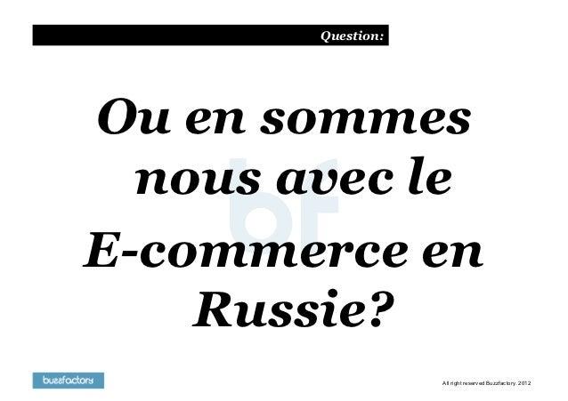Question:Ou en sommes  nous avec leE-commerce en    Russie?                    All right reserved Buzzfactory. 2012