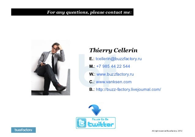 For any questions, please contact me:                  Thierry Cellerin                  E.: tcellerin@buzzfactory.ru     ...