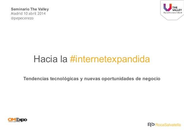 Hacia la #internetexpandida Tendencias tecnológicas y nuevas oportunidades de negocio Seminario The Valley Madrid 10 abril...