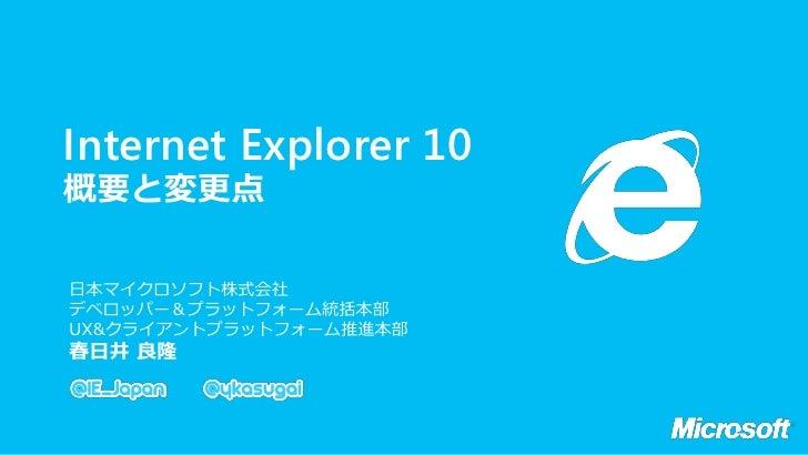 IE10 Internet Explorer 10 概要と変更点  日本マイクロソフト株式会社  デベロッパー&プラットフォーム統括本部  UX&クライアントプラットフォーム推進本部  春日井 良隆