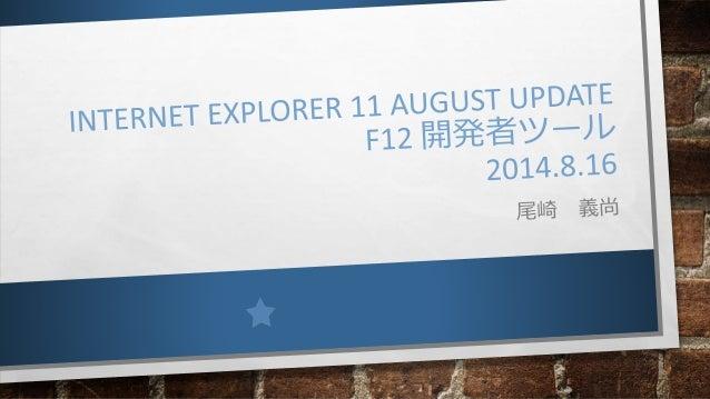 はじめに • INTERNET EXPLORER 11 AUGUST UPDATE についてまとめました。 • それより前については以下を参照してください。 Internet Explorer 11 http://www.slideshare....