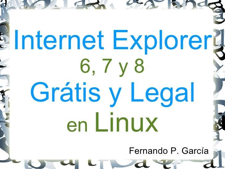 Internet Explorer 6, 7 y 8 Grátis y Legal en  Linux <ul><li>Fernando P. García </li></ul>