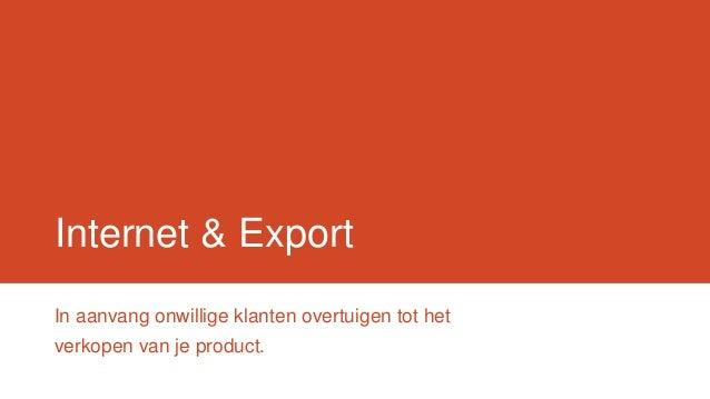 Internet & ExportIn aanvang onwillige klanten overtuigen tot hetverkopen van je product.