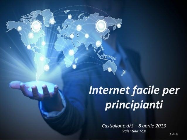 Internet facile per   principianti  Castiglione d/S – 8 aprile 2013           Valentina Tosi                              ...