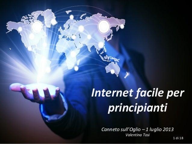 Internet facile per principianti Canneto sull'Oglio – 1 luglio 2013 Valentina Tosi 1 di 18