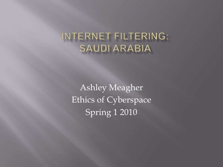Internet Filtering:Saudi Arabia<br />Ashley Meagher<br />Ethics of Cyberspace<br />Spring 1 2010<br />