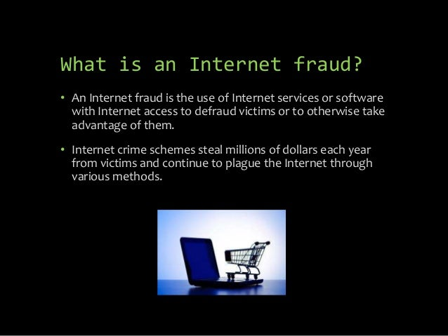 What is an Internet fraud? • An Internet fraud is the use of Internet services or software with Internet access to defraud...