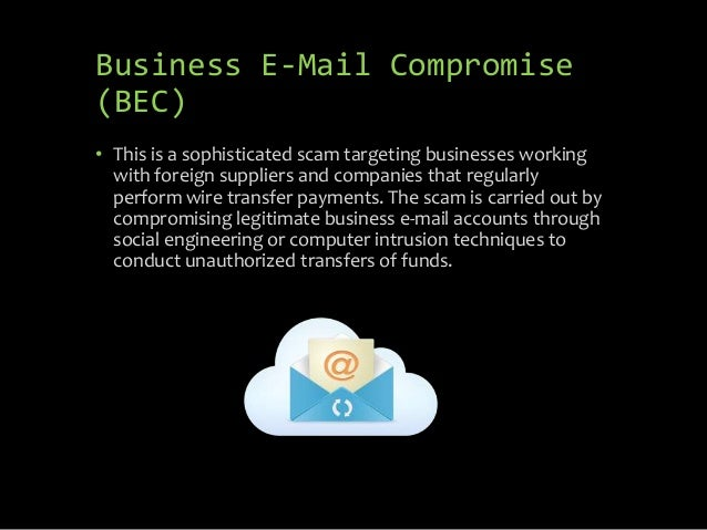 Business E-Mail Compromise (BEC) • This is a sophisticated scam targeting businesses working with foreign suppliers and co...