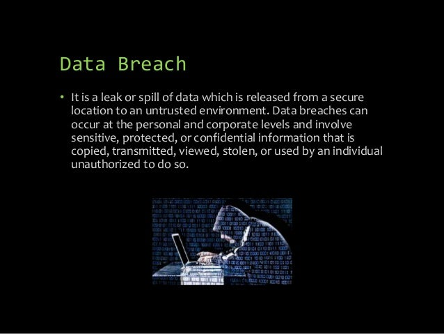 Data Breach • It is a leak or spill of data which is released from a secure location to an untrusted environment. Data bre...