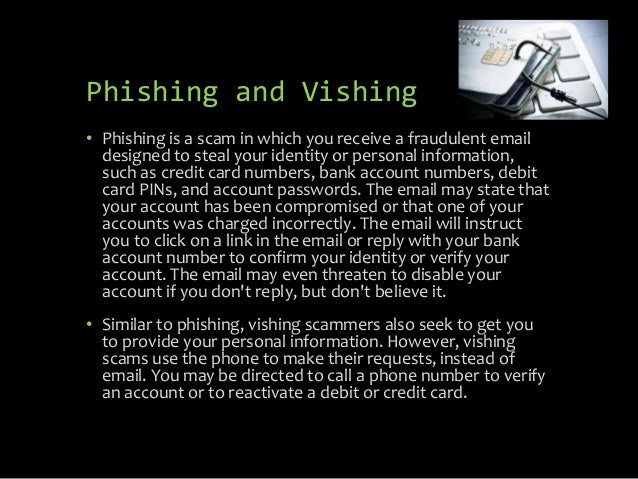 Phishing and Vishing • Phishing is a scam in which you receive a fraudulent email designed to steal your identity or perso...
