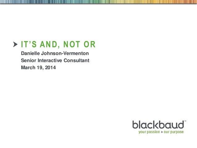 1 IT'S AND, NOT OR Danielle Johnson-Vermenton Senior Interactive Consultant March 19, 2014