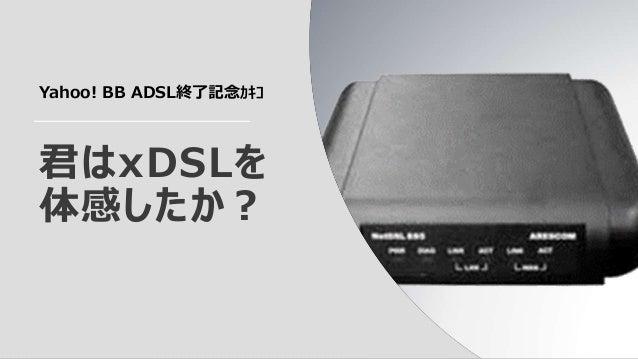 君はxDSLを体感したか?Yahoo! BB ADSL終了記念カキコ