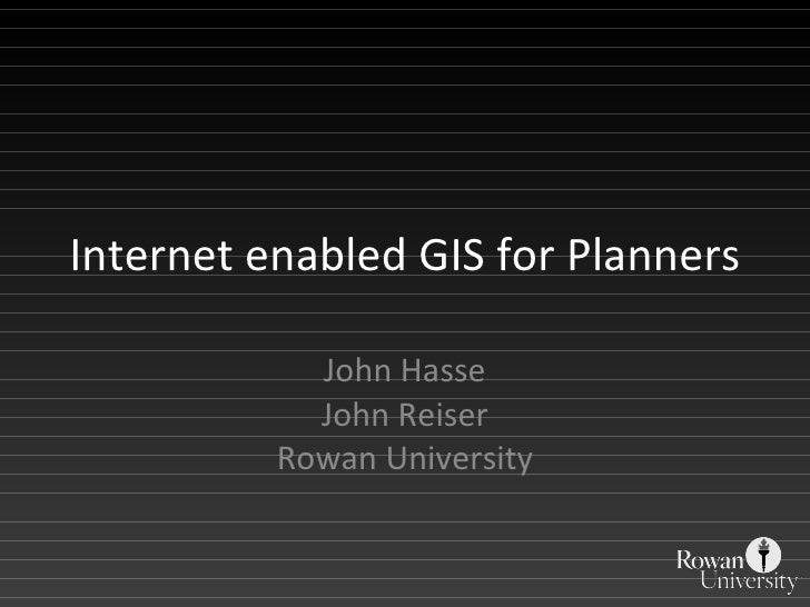 Internet enabled GIS for Planners John Hasse John Reiser Rowan University
