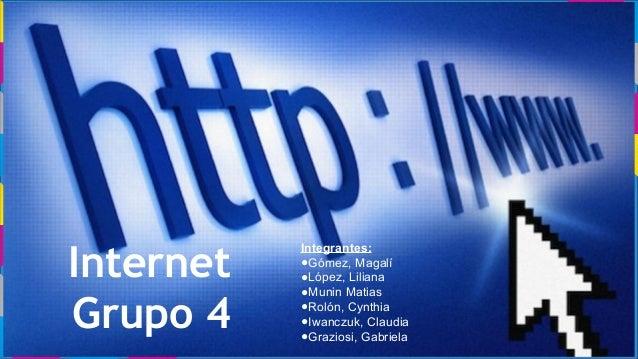 Internet Grupo 4 Integrantes: ●Gómez, Magalí ●López, Liliana ●Munin Matias ●Rolón, Cynthia ●Iwanczuk, Claudia ●Graziosi, G...