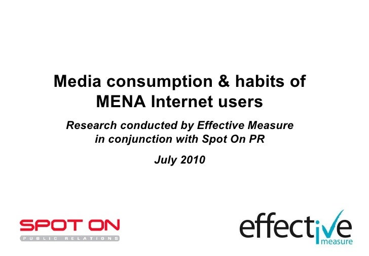 Media consumption & habits of MENA Internet users Research conducted by Effective Measure in conjunction with Spot On PR J...