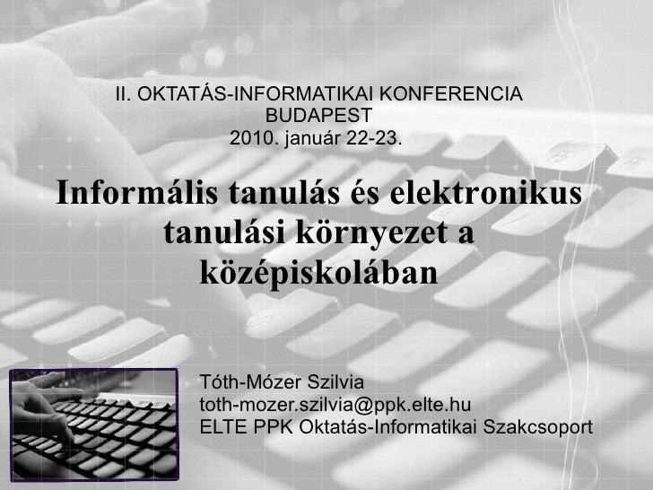 II. OKTATÁS-INFORMATIKAI KONFERENCIA BUDAPEST 2010. január 22-23.  Informális tanulás és elektronikus tanulási környezet a...