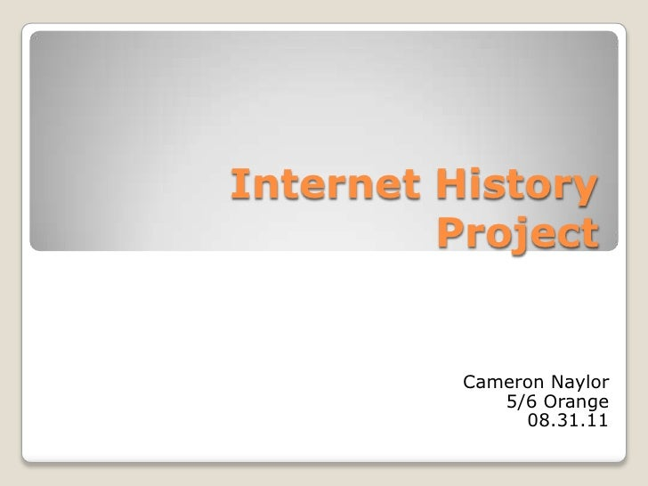 Internet History Project<br />Cameron Naylor<br />5/6 Orange<br />08.31.11<br />