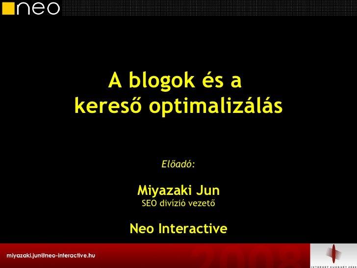A blogok és a  kereső optimalizálás Előadó: Miyazaki Jun SEO divízió vezető Neo Interactive