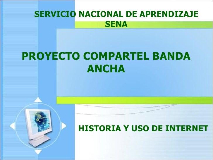 SERVICIO NACIONAL DE APRENDIZAJE SENA PROYECTO COMPARTEL BANDA ANCHA HISTORIA Y USO DE INTERNET