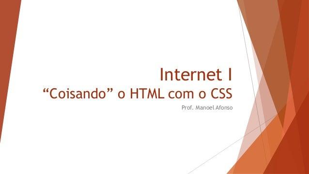 """Internet I """"Coisando"""" o HTML com o CSS Prof. Manoel Afonso"""