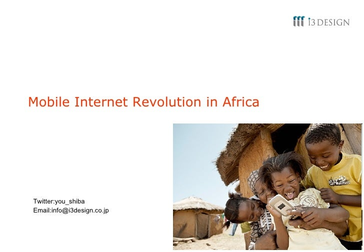 Mobile Internet Revolution in Africa Twitter:you_shiba Email:info@i3design.co.jp