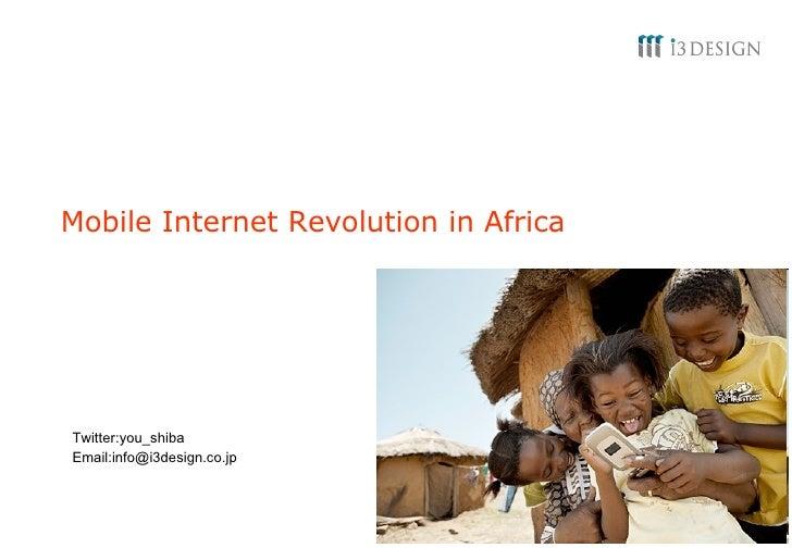 Mobile Internet Revolution in Africa Twitter:you_shiba Email:info@i3design.co.jp