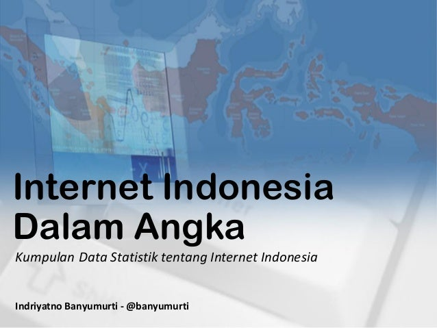 Internet Indonesia Dalam Angka Indriyatno Banyumurti - @banyumurti Kumpulan Data Statistik tentang Internet Indonesia