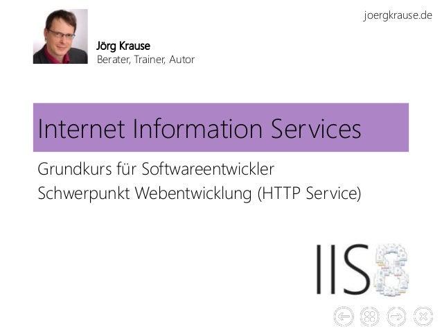joergkrause.de Internet Information Services Grundkurs für Softwareentwickler Schwerpunkt Webentwicklung (HTTP Service) Jö...