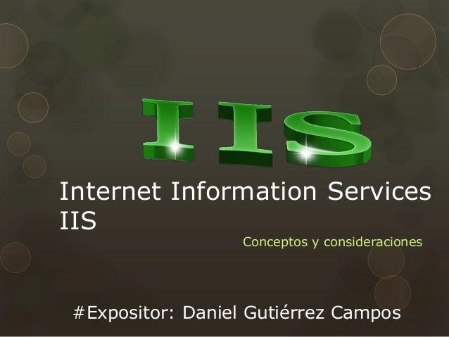 Internet Information Services IIS Conceptos y consideraciones #Expositor: Daniel Gutiérrez Campos