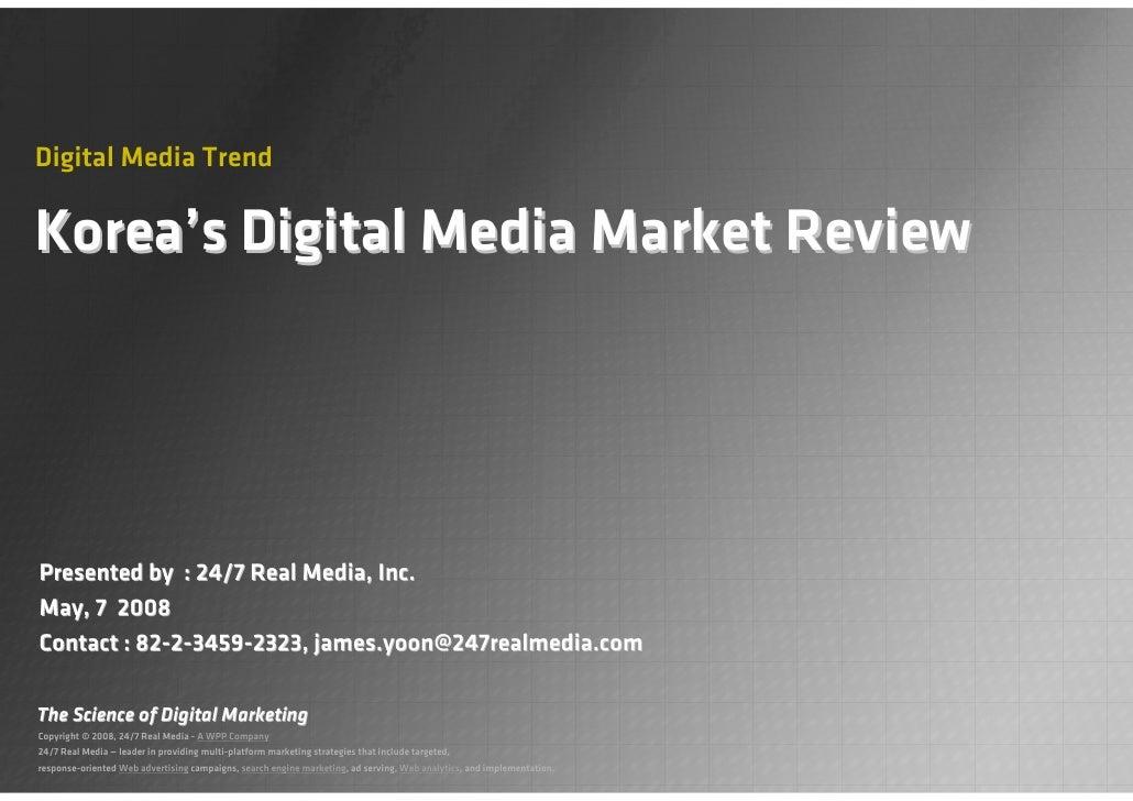Digital Media Trend  Korea's Digital Media Market Review     Presented by : 24/7 Real Media, Inc. May, 7 2008 Contact : 82...