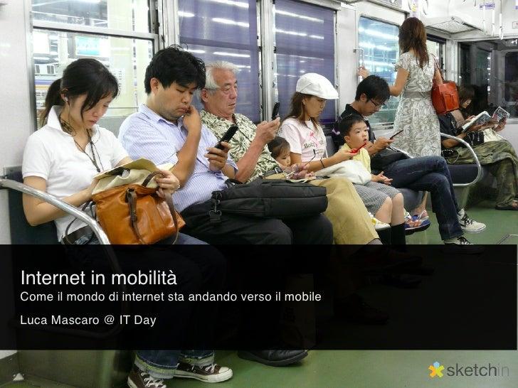 Internet in mobilità Come il mondo di internet sta andando verso il mobile Luca Mascaro @ IT Day