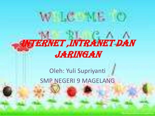 INTERNET ,INTRANET DAN      JARINGAN     Oleh: Yuli Supriyanti   SMP NEGERI 9 MAGELANG