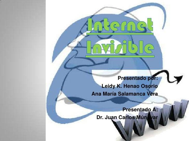 Internet Invisible <br />Presentado por:<br />Leidy K. Henao Osorio<br />Ana María Salamanca Vera<br />Presentado A:<br />...