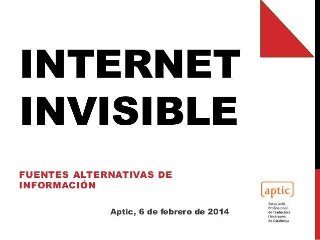 INTERNET INVISIBLE FUENTES ALTERNATIVAS DE INFORMACIÓN Aptic, 6 de febrero de 2014