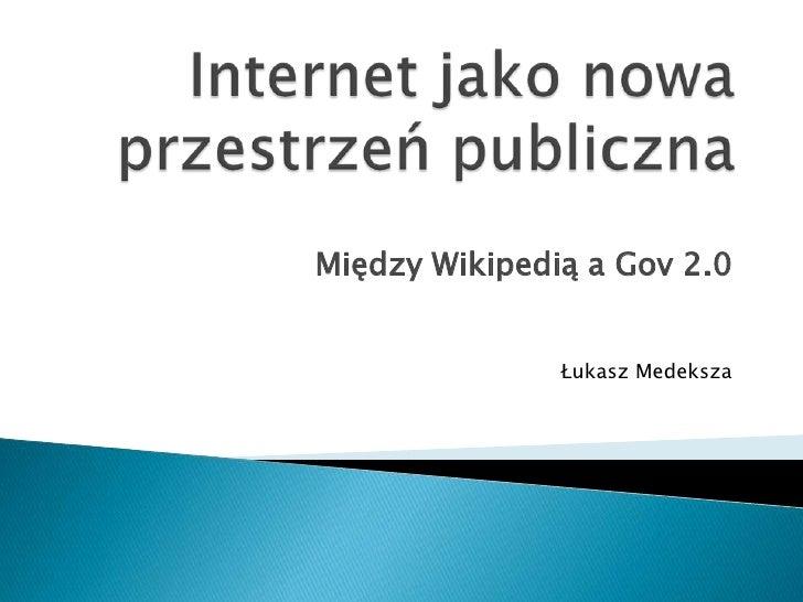 Internet jako nowa przestrzeń publiczna<br />Między Wikipedią a Gov 2.0<br />Łukasz Medeksza<br />