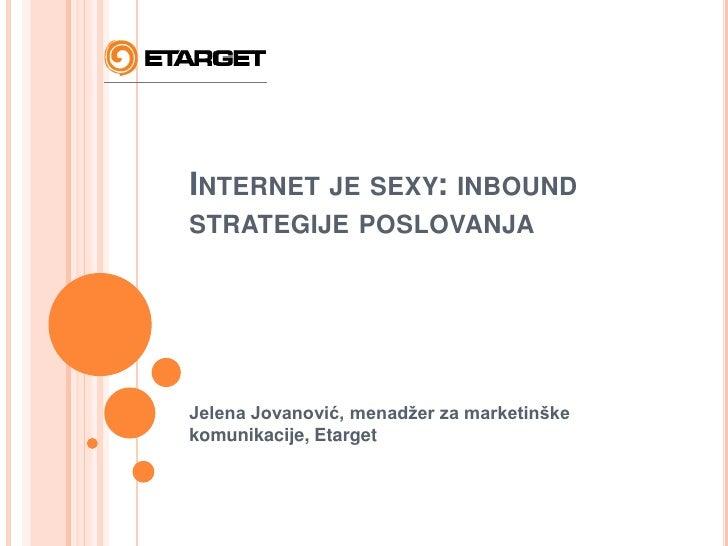Internet je sexy: inbound strategije poslovanja<br />Jelena Jovanović, menadžer za marketinške komunikacije, Etarget<br />