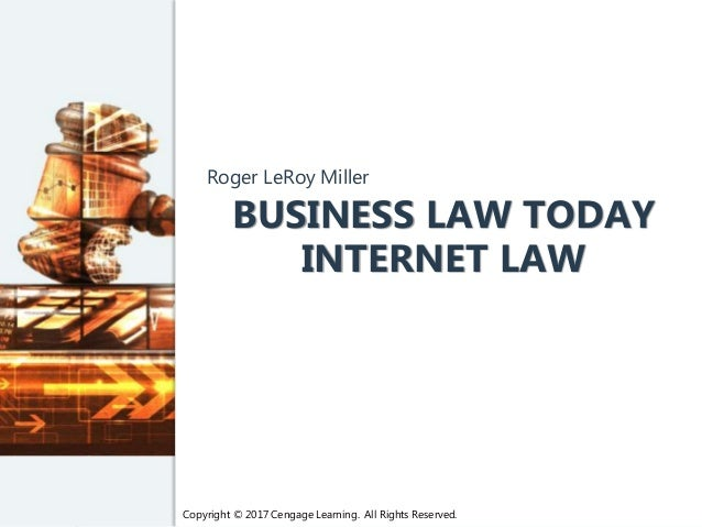 Copyright © 2017 Cengage Learning. All Rights Reserved. BUSINESS LAW TODAY INTERNET LAW Roger LeRoy Miller Copyright © 201...