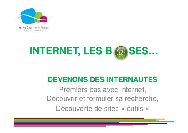INTERNET, LES B SES… DEVENONS DES INTERNAUTES Premiers pas avec Internet, Découvrir et formuler sa recherche, Découverte d...