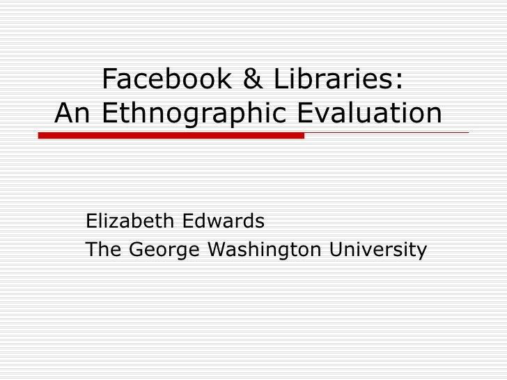 Facebook & Libraries: An Ethnographic Evaluation  Elizabeth Edwards The George Washington University