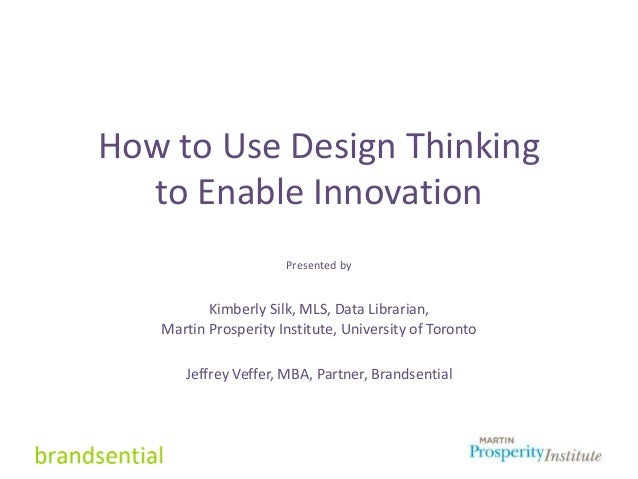 How to Use Design Thinking to Enable Innovation Presented by Kimberly Silk, MLS, Data Librarian, Martin Prosperity Institu...