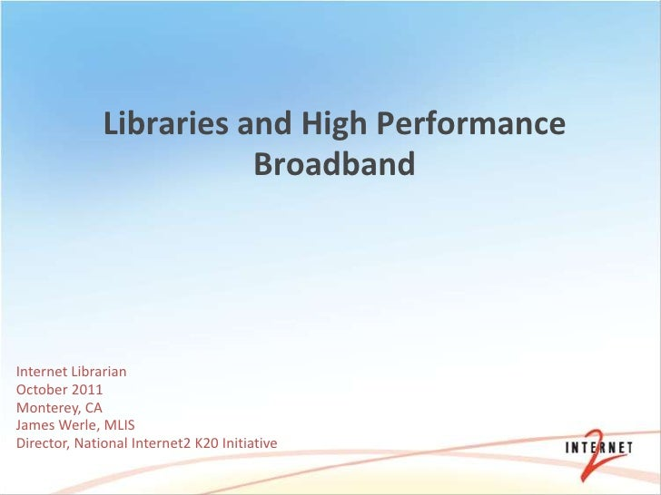 Libraries and High Performance                         BroadbandInternet LibrarianOctober 2011Monterey, CAJames Werle, MLI...