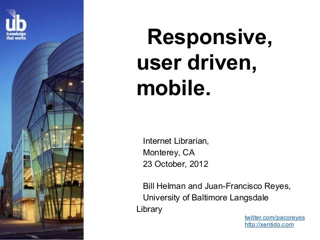 Responsive,user driven,mobile. Internet Librarian, Monterey, CA 23 October, 2012  Bill Helman and Juan-Francisco Reyes,  U...