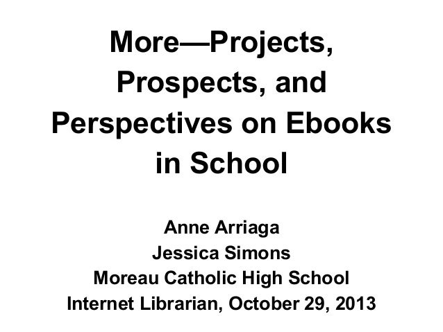 More—Projects, Prospects, and Perspectives on Ebooks in School Anne Arriaga Jessica Simons Moreau Catholic High School Int...