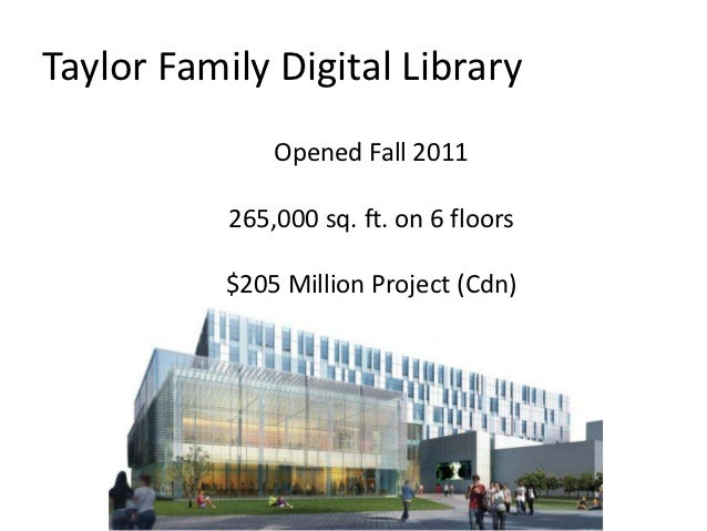 Taylor Family Digital Library               Opened Fall 2011           265,000 sq. ft. on 6 floors           $205 Million ...