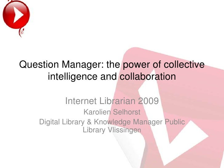 Question Manager: the power of collectiveintelligence and collaboration<br />Internet Librarian 2009 <br />Karolien Selhor...