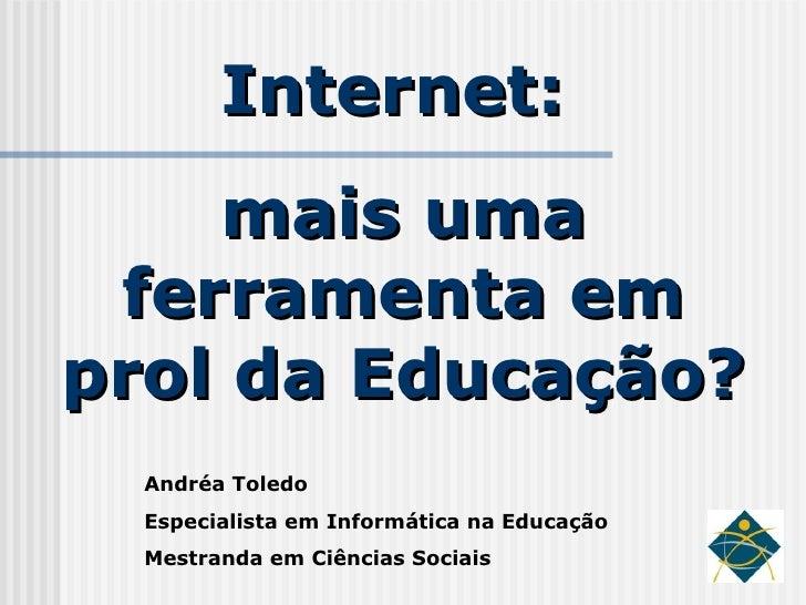 Internet:  mais uma ferramenta em prol da Educação? Andréa Toledo Especialista em Informática na Educação Mestranda em Ciê...