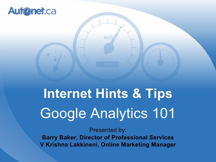 Internet Hints & Tips Google Analytics 101 Presented by: Barry Baker, Director of Professional Services V Krishna Lakkinen...